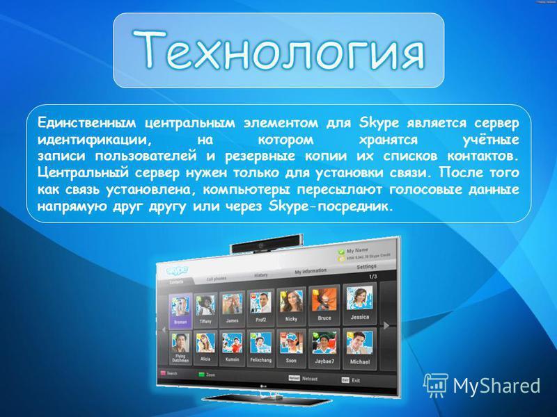 Единственным центральным элементом для Skype является сервер идентификации, на котором хранятся учётные записи пользователей и резервные копии их списков контактов. Центральный сервер нужен только для установки связи. После того как связь установлена