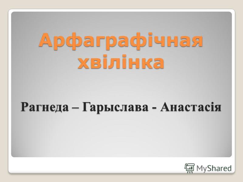 Арфаграфічная хвілінка Рагнеда – Гарыслава - Анастасія