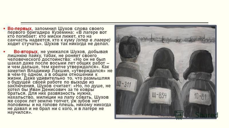 Во-первых, запомнил Шухов слова своего первого бригадира Кузёмина: «В лагере вот кто погибает: кто миски лижет, кто на санчасть надеется, кто к куму (опер в лагере) ходит стучать». Шухов так никогда не делал. Во-вторых, не унижался Шухов, добывая лиш