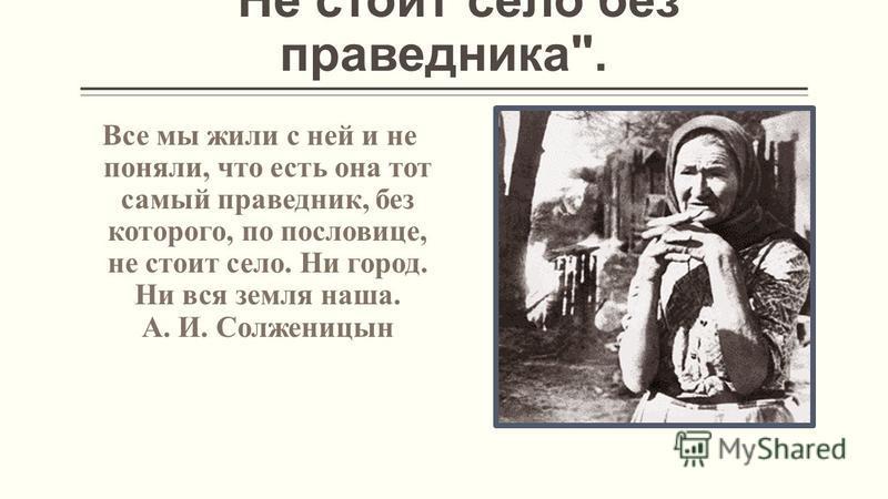 Не стоит село без праведника. Все мы жили с ней и не поняли, что есть она тот самый праведник, без которого, по пословице, не стоит село. Ни город. Ни вся земля наша. А. И. Солженицын
