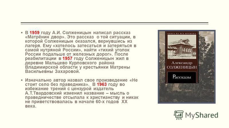 В 1959 году А.И. Солженицын написал рассказ «Матрёнин двор». Это рассказ о той ситуации, в которой Солженицын оказался, вернувшись из лагеря. Ему «хотелось затесаться и затеряться в самой нутряной России», найти «тихий уголок России подальше от желез
