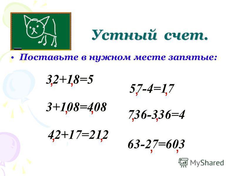 Поставьте в нужном месте запятые: Устный счет. 32+18=5, 3+108=408 736-336=4 57-4=17 42+17=212 63-27=603,,,,,,,,,,,
