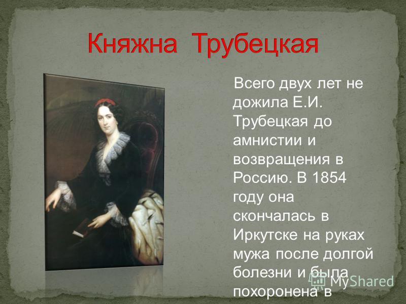 Всего двух лет не дожила Е.И. Трубецкая до амнистии и возвращения в Россию. В 1854 году она скончалась в Иркутске на руках мужа после долгой болезни и была похоронена в иркутском Знаменском монастыре.