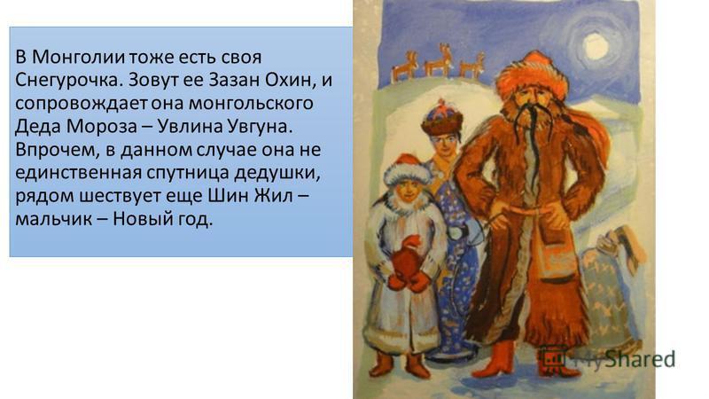В Монголии тоже есть своя Снегурочка. Зовут ее Зазан Охин, и сопровождает она монгольского Деда Мороза – Увлина Увгуна. Впрочем, в данном случае она не единственная спутница дедушки, рядом шествует еще Шин Жил – мальчик – Новый год.