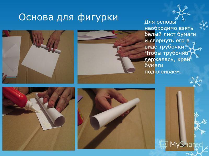 Основа для фигурки Для основы необходимо взять белый лист бумаги и свернуть его в виде трубочки. Чтобы трубочка держалась, край бумаги подклеиваем.