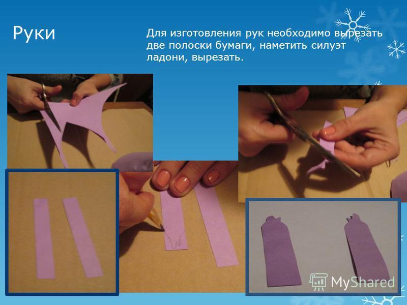 Руки Для изготовления рук необходимо вырезать две полоски бумаги, наметить силуэт ладони, вырезать.