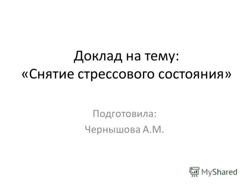 Доклад на тему: «Снятие стрессового состояния» Подготовила: Чернышова А.М.