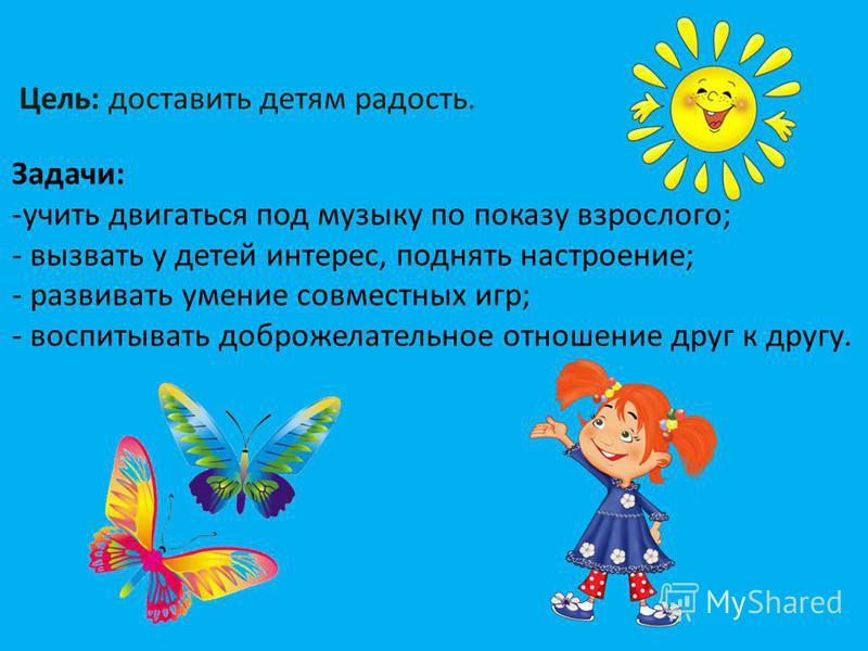 Цель: доставить детям радость. Задачи: -учить двигаться под музыку по показу взрослого; - вызвать у детей интерес, поднять настроение; - развивать умение совместных игр; - воспитывать доброжелательное отношение друг к другу.