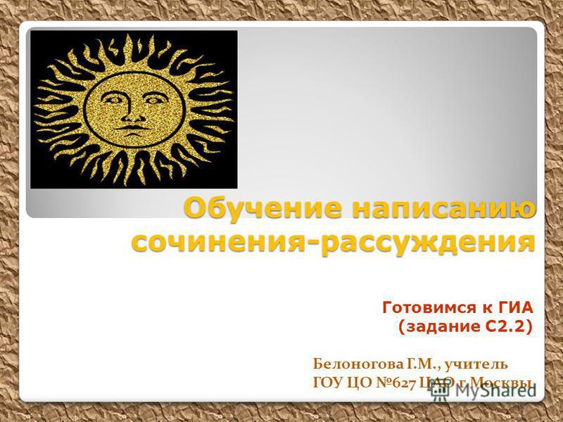 Обучение написанию сочинения-рассуждения Готовимся к ГИА (задание С2.2) Белоногова Г.М., учитель ГОУ ЦО 627 ЦАО г.Москвы