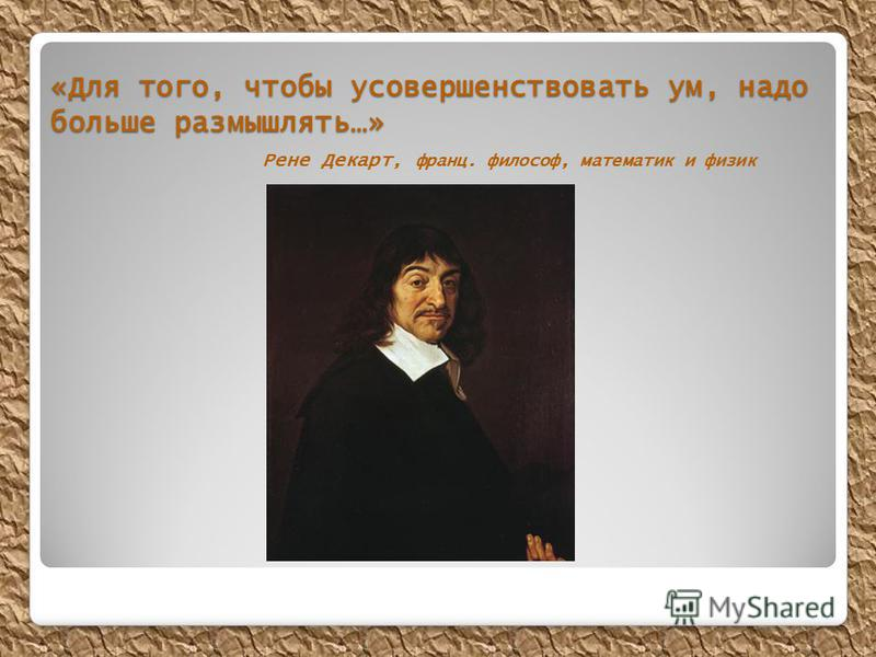 «Для того, чтобы усовершенствовать ум, надо больше размышлять…» «Для того, чтобы усовершенствовать ум, надо больше размышлять…» Рене Декарт, франц. философ, математик и физик