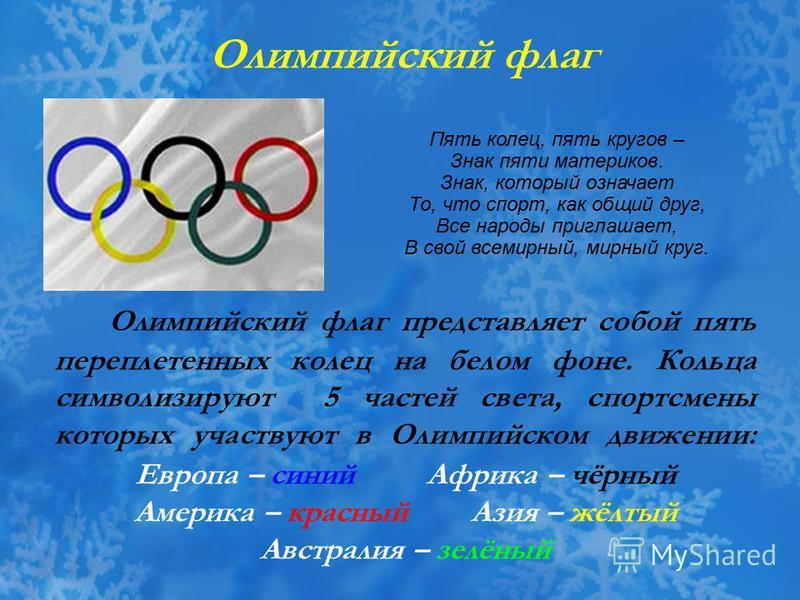 Олимпийский флаг представляет собой пять переплетенных колец на белом фоне. Кольца символизируют 5 частей света, спортсмены которых участвуют в Олимпийском движении: Олимпийский флаг Европа – синий Африка – чёрный Америка – красный Азия – жёлтый Авст