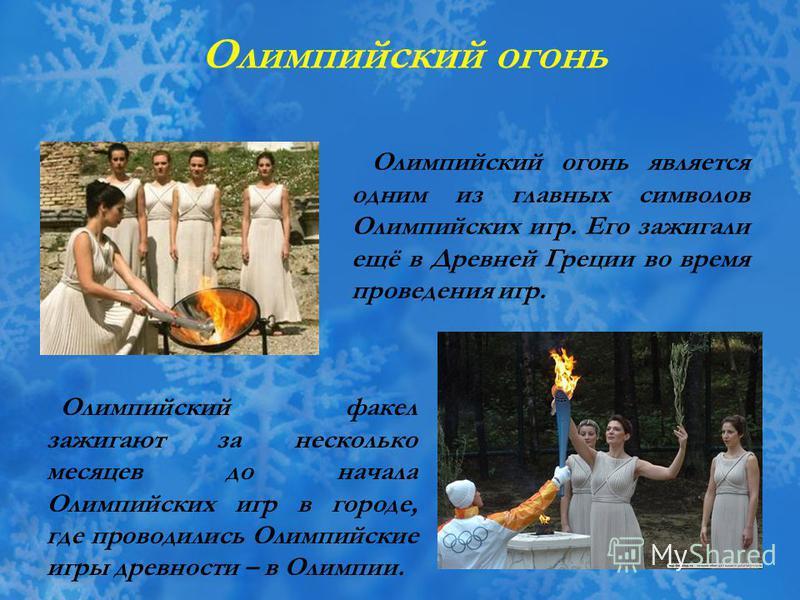 Олимпийский факел зажигают за несколько месяцев до начала Олимпийских игр в городе, где проводились Олимпийские игры древности – в Олимпии. Олимпийский огонь Олимпийский огонь является одним из главных символов Олимпийских игр. Его зажигали ещё в Дре