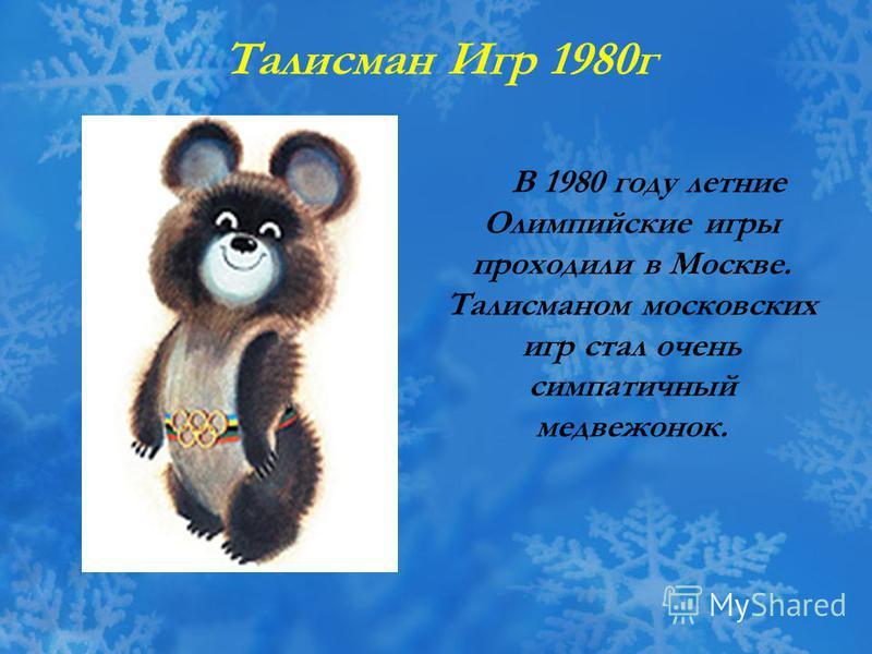 В 1980 году летние Олимпийские игры проходили в Москве. Талисманом московских игр стал очень симпатичный медвежонок. Талисман Игр 1980 г