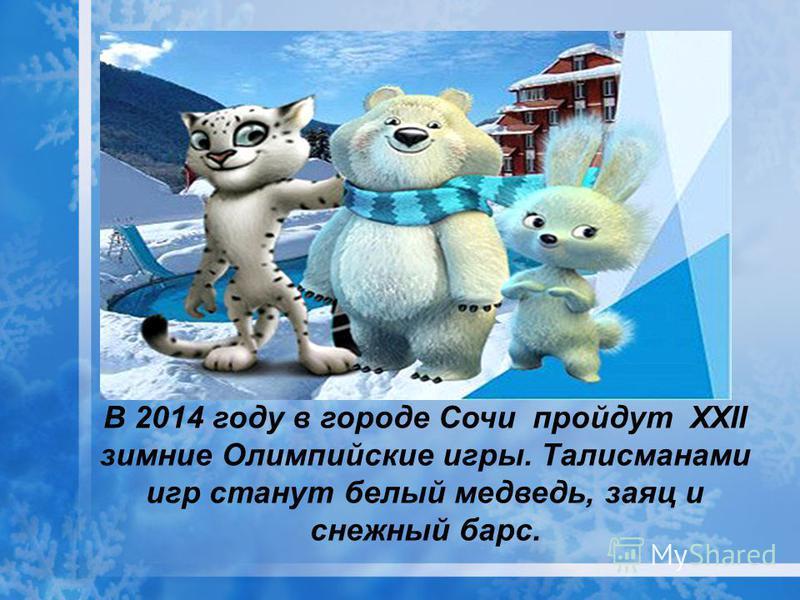 В 2014 году в городе Сочи пройдут XXII зимние Олимпийские игры. Талисманами игр станут белый медведь, заяц и снежный барс.