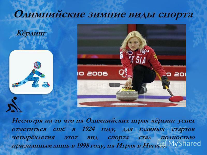 Олимпийские зимние виды спорта Кёрлинг Несмотря на то что на Олимпийских играх кёрлинг успел отметиться ещё в 1924 году, для главных стартов четырёхлетия этот вид спорта стал полностью признанным лишь в 1998 году, на Играх в Нагано.