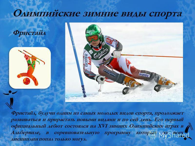 Олимпийские зимние виды спорта Фристайл Фристайл, будучи одним из самых молодых видов спорта, продолжает развиваться и прирастать новыми видами и по сей день. Его первый официальный дебют состоялся на XVI зимних Олимпийских играх в Альбервиле, в соре