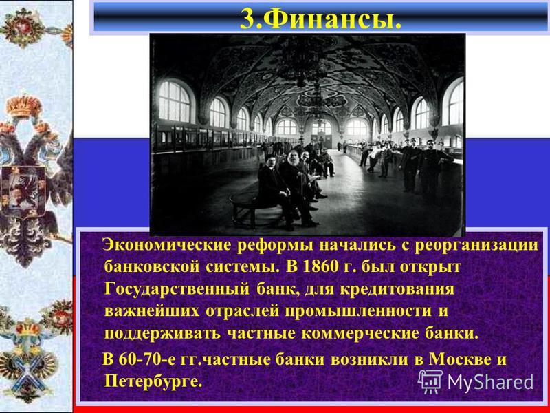 Экономические реформы начались с реорганизации банковской системы. В 1860 г. был открыт Государственный банк, для кредитования важнейших отраслей промышленности и поддерживать частные коммерческие банки. В 60-70-е гг.частные банки возникли в Москве и