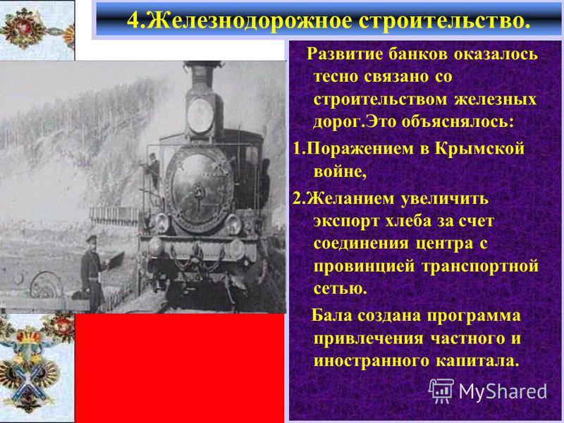 Развитие банков оказалось тесно связано со строительством железных дорог.Это объяснялось: 1. Поражением в Крымской войне, 2. Желанием увеличить экспорт хлеба за счет соединения центра с провинцией транспортной сетью. Бала создана программа привлечени