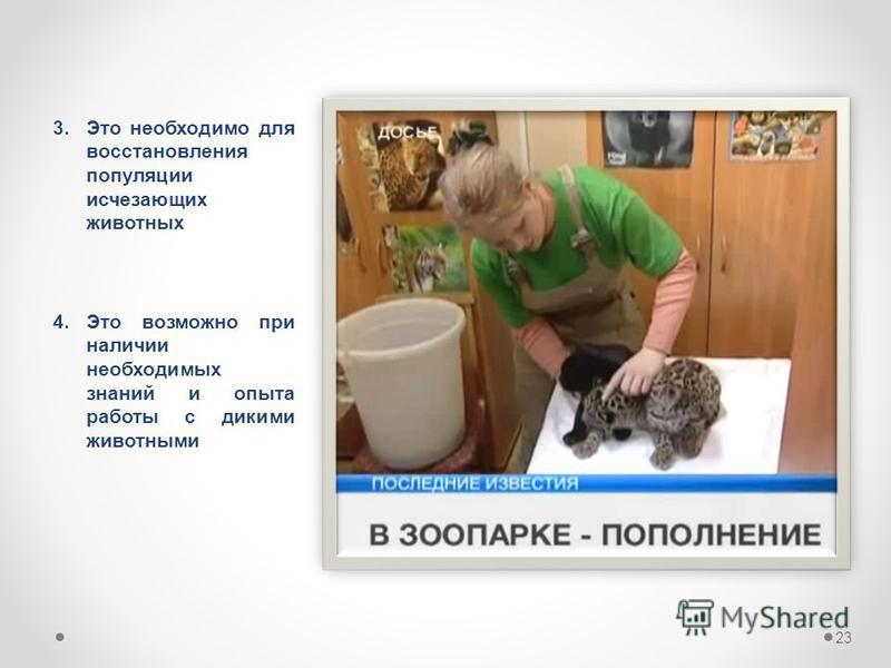 3. Это необходимо для восстановления популяции исчезающих животных 23 4. Это возможно при наличии необходимых знаний и опыта работы с дикими животными
