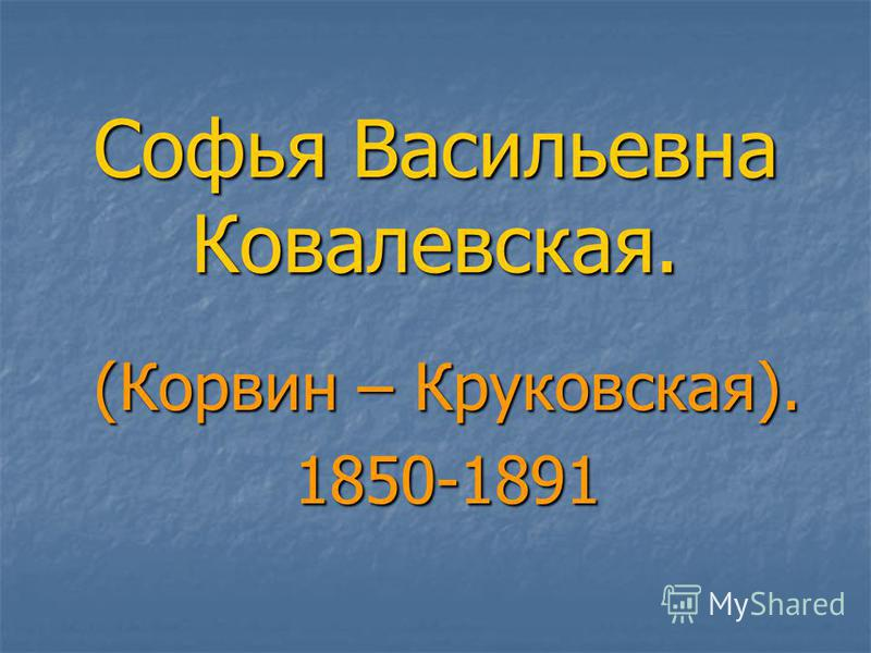 Софья Васильевна Ковалевская. (Корвин – Круковская). 1850-1891