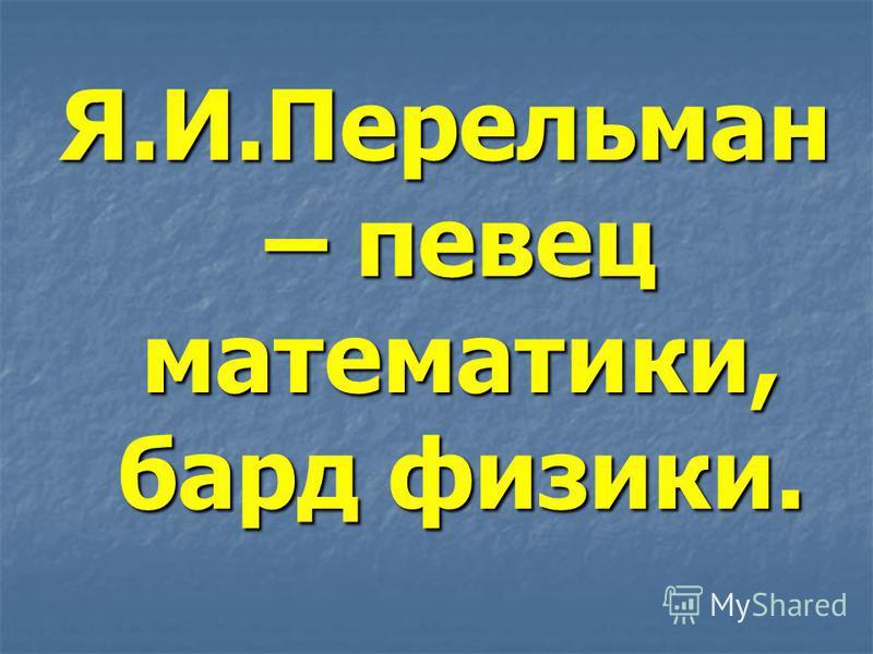 Я.И.Перельман – певец математики, бард физики.