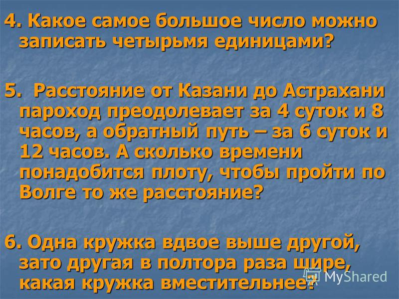 4. Какое самое большое число можно записать четырьмя единицами? 5. Расстояние от Казани до Астрахани пароход преодолевает за 4 суток и 8 часов, а обратный путь – за 6 суток и 12 часов. А сколько времени понадобится плоту, чтобы пройти по Волге то же