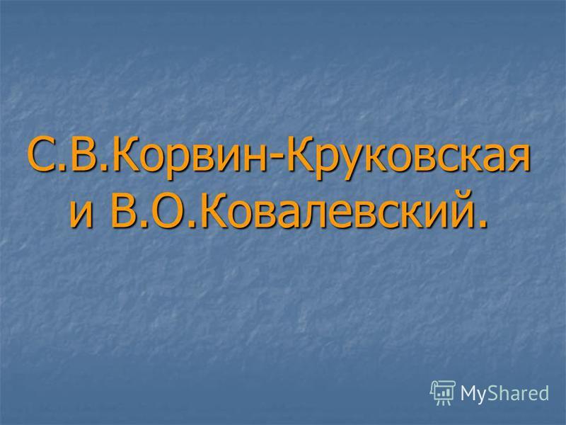 С.В.Корвин-Круковская и В.О.Ковалевский.