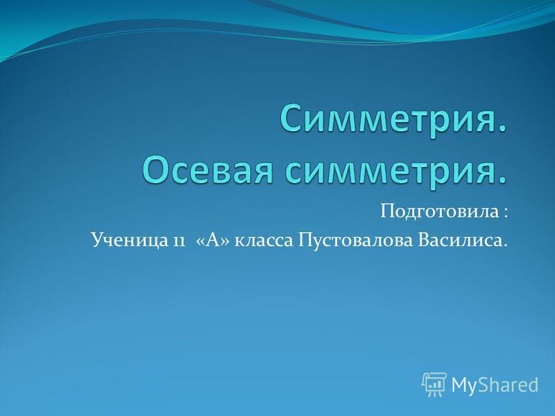 Подготовила : Ученица 11 «А» класса Пустовалова Василиса.