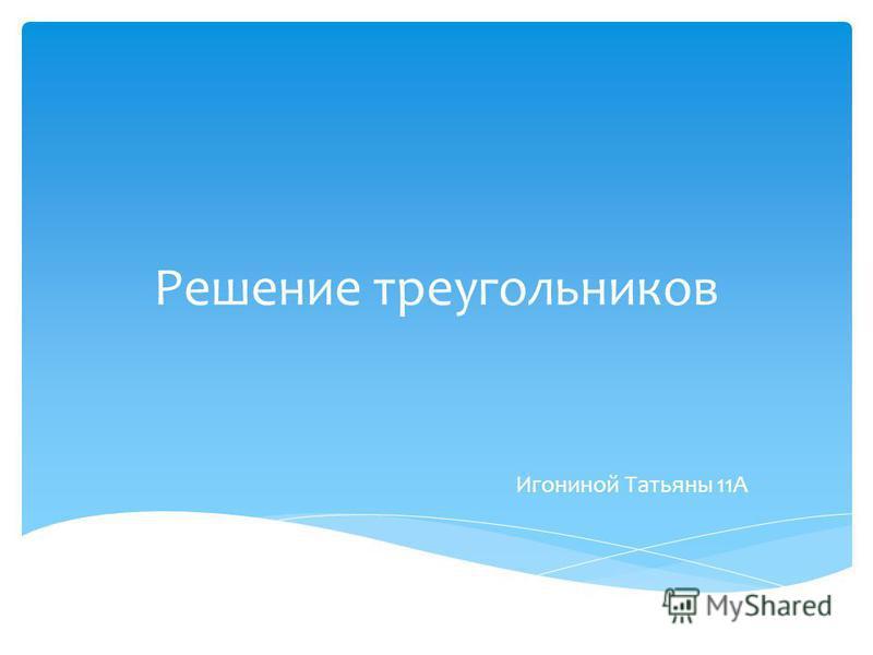 Решение треугольников Игониной Татьяны 11А
