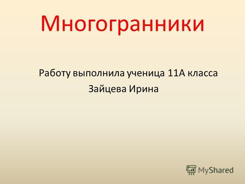 Многогранники Работу выполнила ученица 11А класса Зайцева Ирина