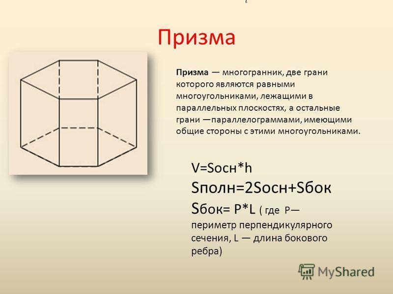 Призма Призма многогранник, две грани которого являются равными многоугольниками, лежащими в параллельных плоскостях, а остальные грани параллелограммами, имеющими общие стороны с этими многоугольниками. V=Sосн*h Sполн=2Sосн+Sбок S бок= P*L ( где P п