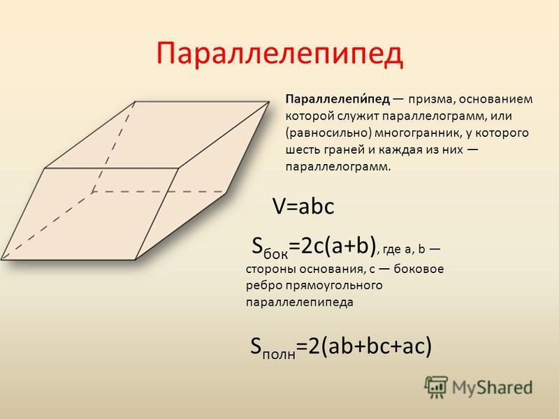 Параллелепипед Параллелепи́пед призма, основанием которой служит параллелограмм, или (равносильно) многогранник, у которого шесть граней и каждая из них параллелограмм. V=abc S бок =2c(a+b), где a, b стороны основания, c боковое ребро прямоугольного