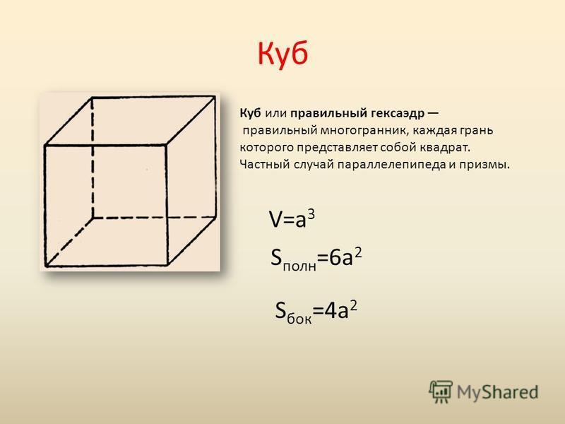 Куб Куб или правильный гексаэдр правильный многогранник, каждая грань которого представляет собой квадрат. Частный случай параллелепипеда и призмы. V=a 3 S полн =6a 2 S бок =4a 2