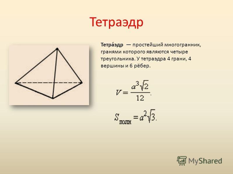 Тетраэдр Тетра́эдр простейший многогранник, гранями которого являются четыре треугольника. У тетраэдра 4 грани, 4 вершины и 6 рёбер.
