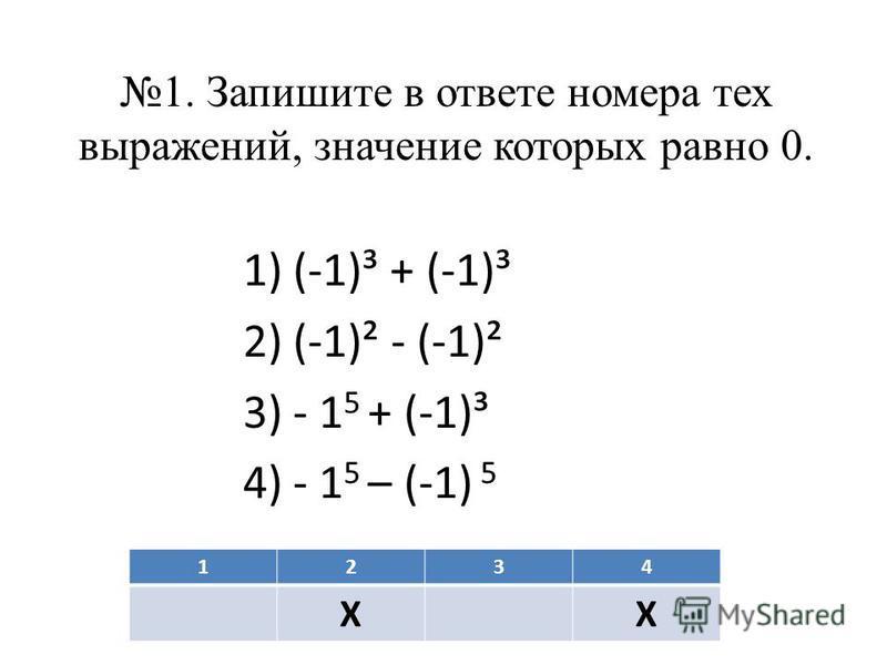 1. Запишите в ответе номера тех выражений, значение которых равно 0. 1)(-1)³ + (-1)³ 2)(-1)² - (-1)² 3)- 1 5 + (-1)³ 4)- 1 5 – (-1) 5 1234 ХХ