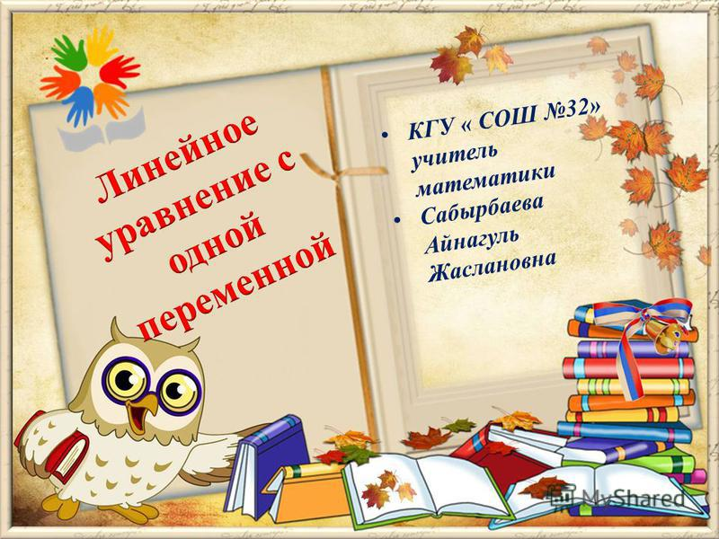 КГУ « СОШ 32» учитель математики Сабырбаева Айнагуль Жаслановна