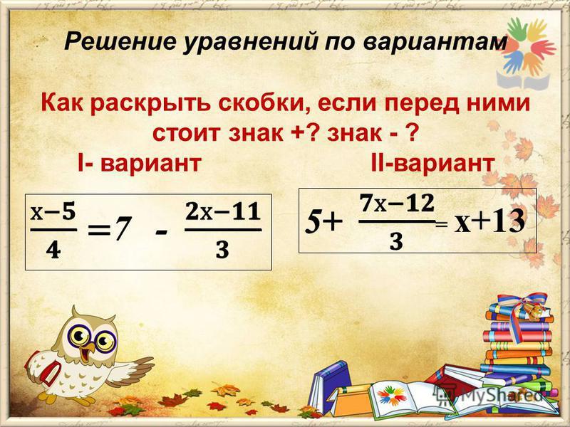 Решение уравнений по вариантам Как раскрыть скобки, если перед ними стоит знак +? знак - ? I- вариант II-вариант
