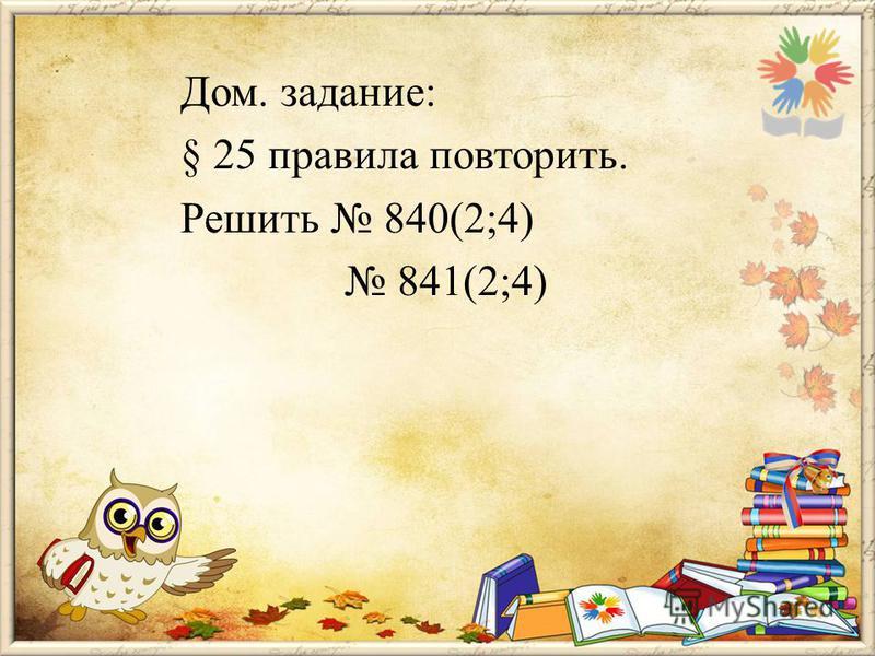 Дом. задание: § 25 правила повторить. Решить 840(2;4) 841(2;4)