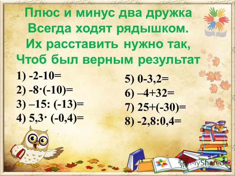 Плюс и минус два дружка Всегда ходят рядышком. Их расставить нужно так, Чтоб был верным результат 1) -2-10= 2) -8·(-10)= 3) –15: (-13)= 4) 5,3· (-0,4)= 5) 0-3,2= 6) –4+32= 7) 25+(-30)= 8) -2,8:0,4=