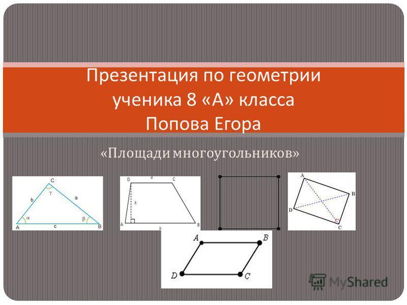 « Площади многоугольников » Презентация по геометрии ученика 8 « А » класса Попова Егора