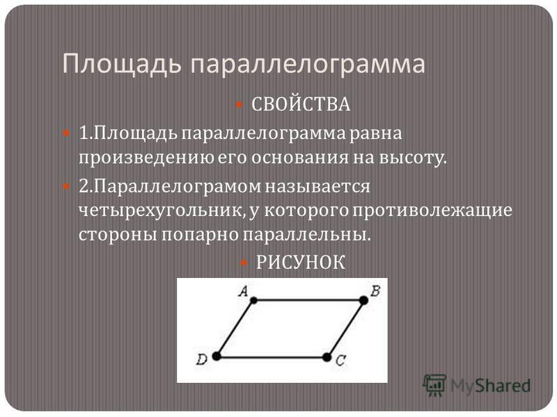 Площадь параллелограмма СВОЙСТВА 1. Площадь параллелограмма равна произведению его основания на высоту. 2. Параллелограмом называется четырехугольник, у которого противолежащие стороны попарно параллельны. РИСУНОК