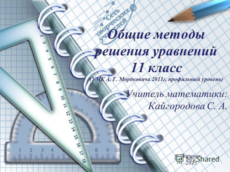 Общие методы решения уравнений 11 класс (УМК А. Г. Мордковича 2011 г, профильный уровень) Учитель математики: Кайгородова С. А. Заринск 2013