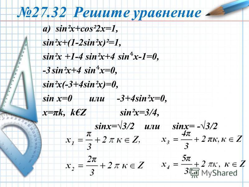 27.32 Решите уравнение а) sin²x+cos²2x=1, sin²x+(1-2sin²x)²=1, sin²x +1-4 sin²x+4 sin x-1=0, -3 sin²x+4 sinx=0, sin²x(-3+4sin²x)=0, sin x=0 или -3+4sin²x=0, x=πk, kZ sin²x=3/4, sinx=3/2 или sinx= -3/2