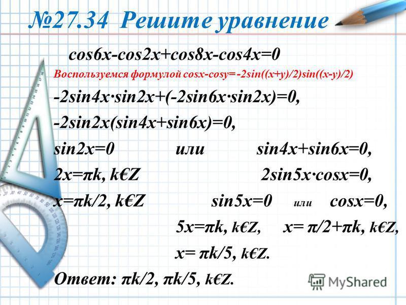 27.34 Решите уравнение cos6x-cos2x+cos8x-cos4x=0 Воспользуемся формулой cosx-cosy= -2sin((x+y)/2)sin((x-y)/2) -2sin4x·sin2x+(-2sin6x·sin2x)=0, -2sin2x(sin4x+sin6x)=0, sin2x=0 илиsin4x+sin6x=0, 2x=πk, kZ 2sin5x·cosx=0, x=πk/2, kZ sin5x=0 или cosx=0, 5