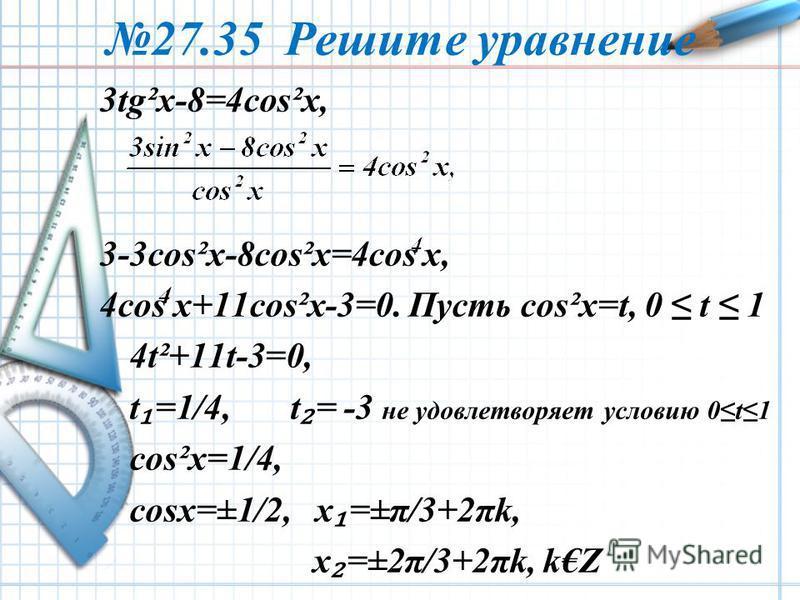 27.35 Решите уравнение 3tg²x-8=4cos²x, 3-3cos²x-8cos²x=4cos x, 4cos x+11cos²x-3=0. Пусть cos²x=t, 0 t 1 4t²+11t-3=0, t =1/4, t = -3 не удовлетворяет условию 0t1 cos²x=1/4, cosx=±1/2, x =±π/3+2πk, x =±2π/3+2πk, kZ