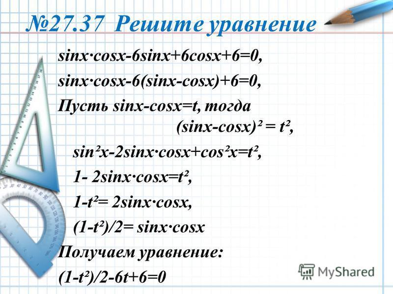 27.37 Решите уравнение sinx·cosx-6sinx+6cosx+6=0, sinx·cosx-6(sinx-cosx)+6=0, Пусть sinx-cosx=t, тогда (sinx-cosx)² = t², sin²x-2sinx·cosx+cos²x=t², 1- 2sinx·cosx=t², 1-t²= 2sinx·cosx, (1-t²)/2= sinx·cosx Получаем уравнение: (1-t²)/2-6t+6=0