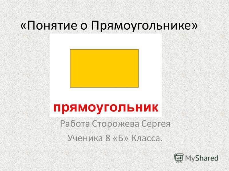 «Понятие о Прямоугольнике» Работа Сторожева Сергея Ученика 8 «Б» Класса.