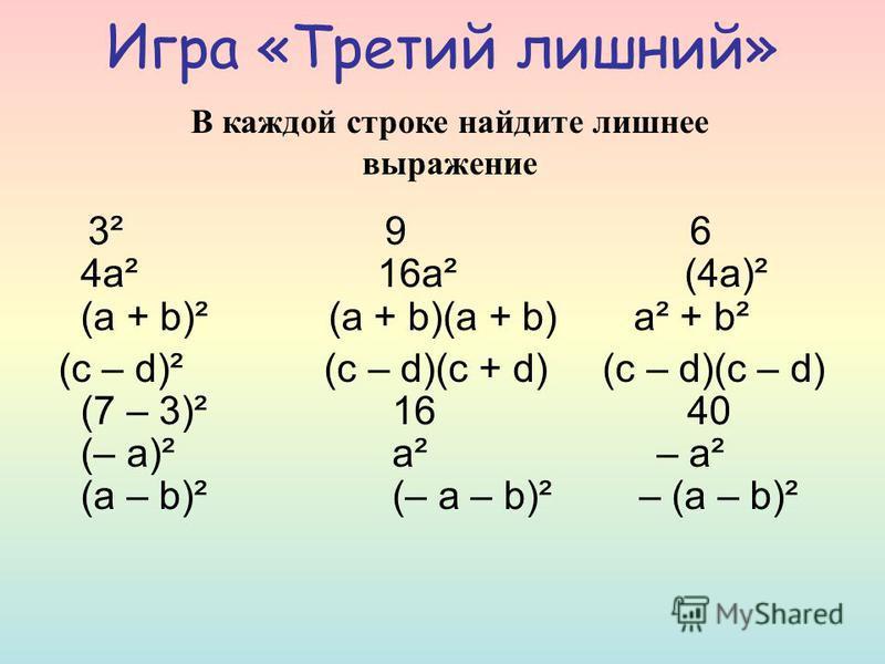 Игра «Третий лишний» 3² 9 6 4 а² 16 а² (4 а)² (а + b)² (a + b)(a + b) a² + b² (c – d)² (c – d)(c + d) (c – d)(c – d) (7 – 3)² 16 40 (– a)² a² – a² (a – b)² (– a – b)² – (a – b)² В каждой строке найдите лишнее выражение