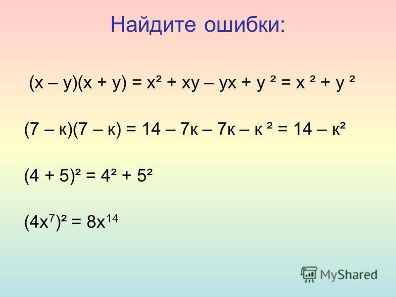 Найдите ошибки: (х – у)(х + у) = х² + ху – ух + у ² = х ² + у ² (7 – к)(7 – к) = 14 – 7 к – 7 к – к ² = 14 – к² (4 + 5)² = 4² + 5² (4 х 7 )² = 8 х 14