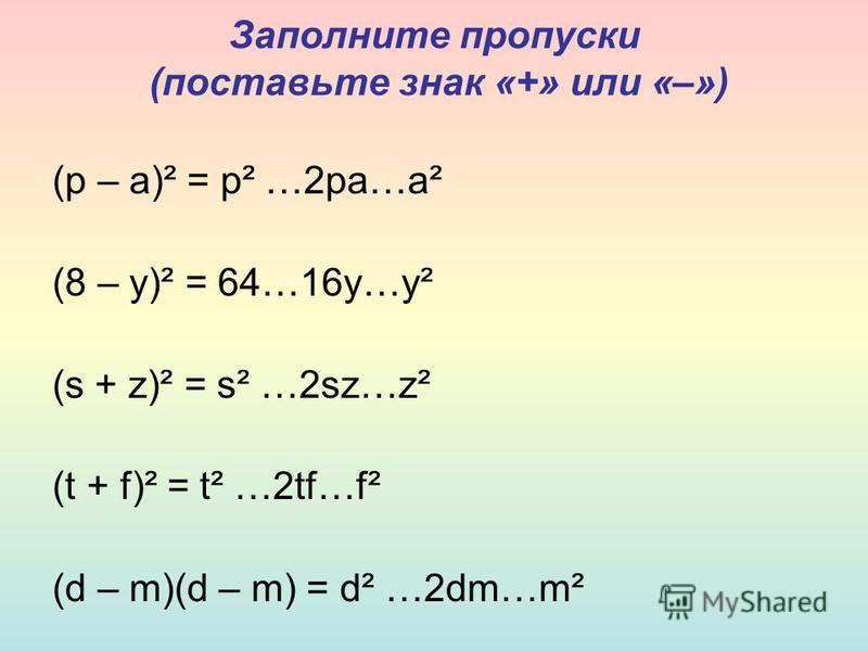 Заполните пропуски (поставьте знак «+» или «–») (р – а)² = р² …2 ра…а² (8 – у)² = 64…16 у…у² (s + z)² = s² …2sz…z² (t + f)² = t² …2tf…f² (d – m)(d – m) = d² …2dm…m²